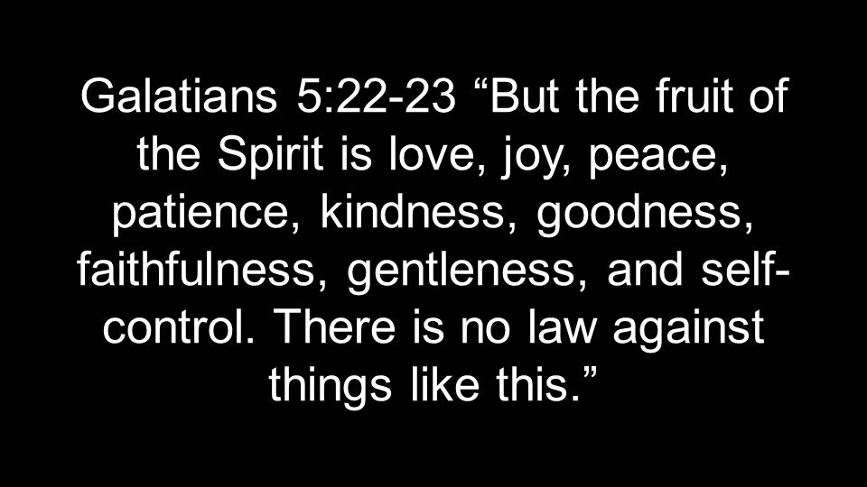 Galatians 5:22-23 But the fruit of the Spirit is love, joy, peace, patience, kindness, goodness, faithfulness, gentleness, and self- control.