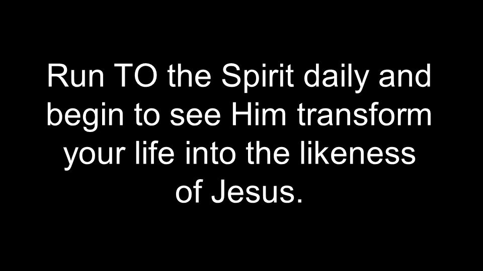 Run TO the Spirit daily and begin to see Him transform your life into the likeness of Jesus.