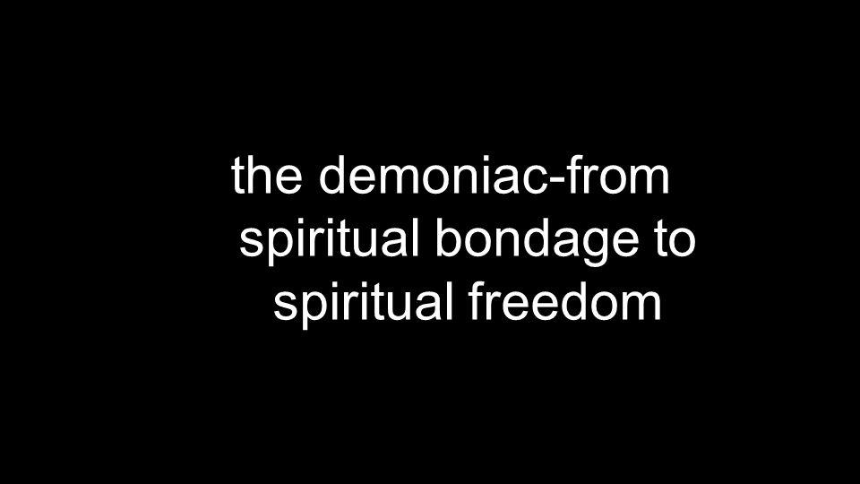 the demoniac-from spiritual bondage to spiritual freedom