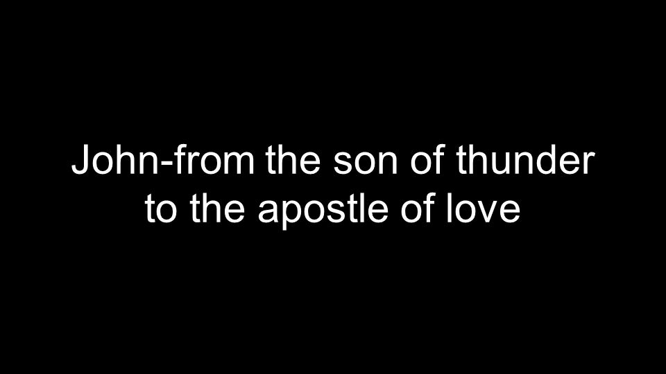 John-from the son of thunder to the apostle of love