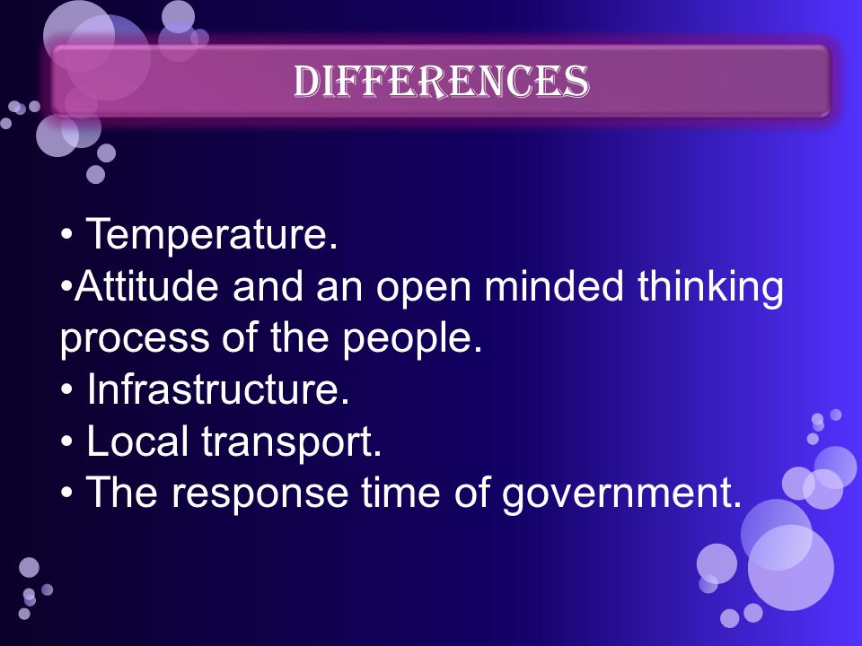 DIFFERENCES Temperature. Attitude and an open minded thinking process of the people. Infrastructure. Local transport. The response time of government.