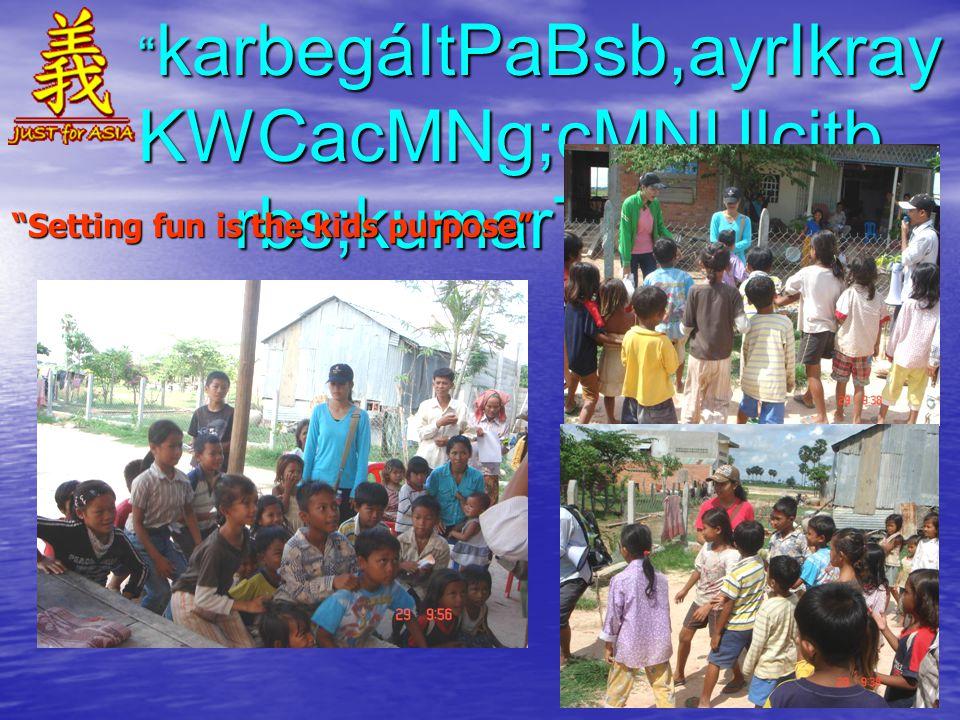 karbegáItPaBsb,ayrIkray KWCacMNg;cMNUlcitþ rbs;kumarTUeTA Setting fun is the kids purpose