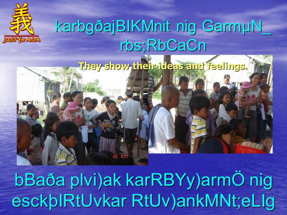 karbgðajBIKMnit nig GarmµN_ rbs;RbCaCn They show their ideas and feelings.