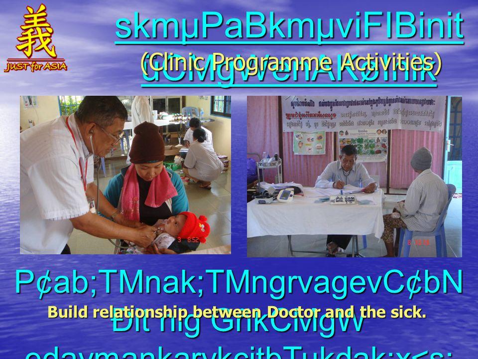skmµPaBkmµviFIBinit üCMgWenAKøInik (Clinic Programme Activities) P¢ab;TMnak;TMngrvagevC¢bN Ðit nig GñkCMgW edaymankarykcitþTukdak;x<s; Build relationship between Doctor and the sick.