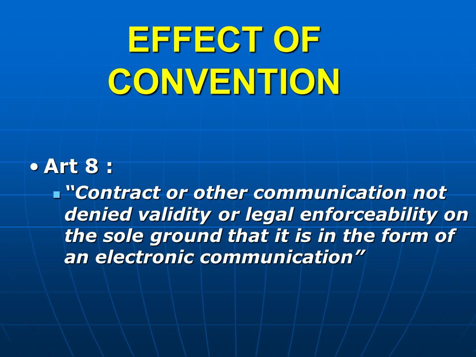 EFFECT OF CONVENTION Art 8 :Art 8 : Contract or other communication not denied validity or legal enforceability on the sole ground that it is in the form of an electronic communication Contract or other communication not denied validity or legal enforceability on the sole ground that it is in the form of an electronic communication