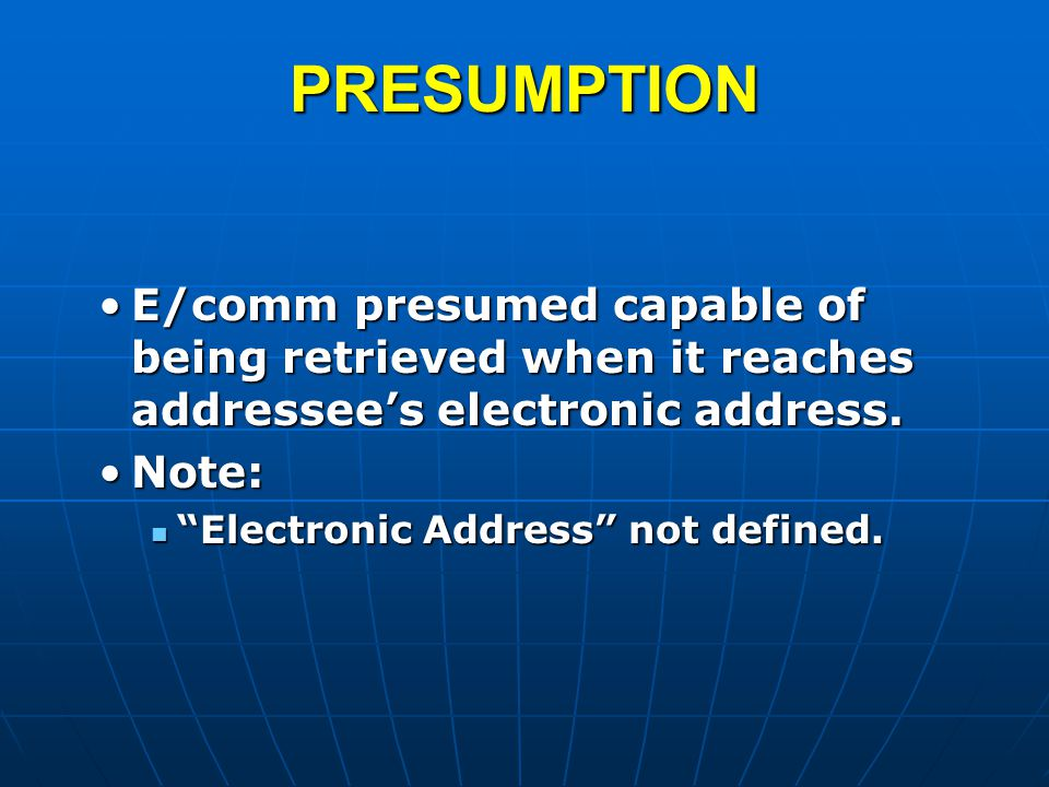 PRESUMPTION E/comm presumed capable of being retrieved when it reaches addressee's electronic address.E/comm presumed capable of being retrieved when it reaches addressee's electronic address.