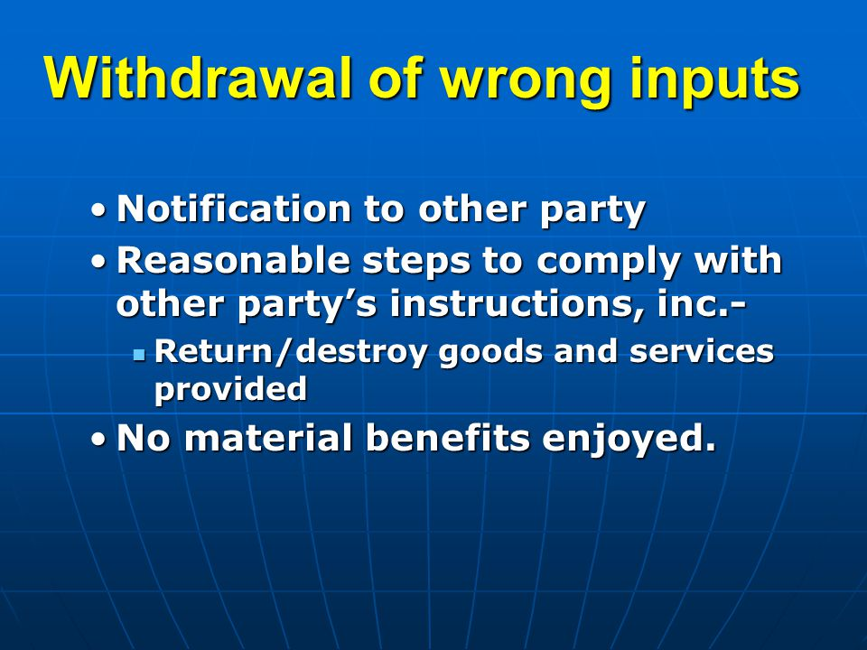 Withdrawal of wrong inputs Notification to other partyNotification to other party Reasonable steps to comply with other party's instructions, inc.-Reasonable steps to comply with other party's instructions, inc.- Return/destroy goods and services provided Return/destroy goods and services provided No material benefits enjoyed.No material benefits enjoyed.