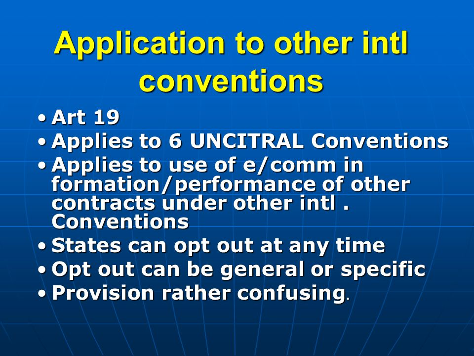 Application to other intl conventions Art 19Art 19 Applies to 6 UNCITRAL ConventionsApplies to 6 UNCITRAL Conventions Applies to use of e/comm in formation/performance of other contracts under other intl.