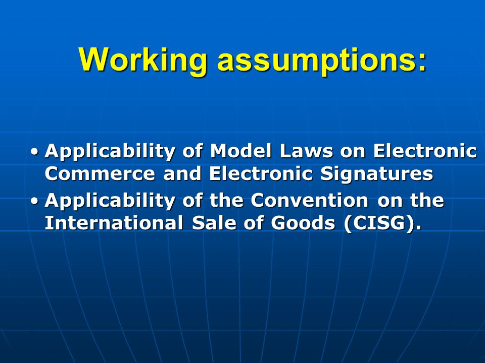 Working assumptions: Applicability of Model Laws on Electronic Commerce and Electronic SignaturesApplicability of Model Laws on Electronic Commerce and Electronic Signatures Applicability of the Convention on the International Sale of Goods (CISG).Applicability of the Convention on the International Sale of Goods (CISG).