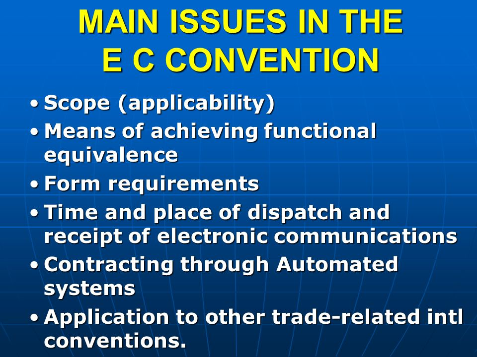 MAIN ISSUES IN THE E C CONVENTION Scope (applicability)Scope (applicability) Means of achieving functional equivalenceMeans of achieving functional equivalence Form requirementsForm requirements Time and place of dispatch and receipt of electronic communicationsTime and place of dispatch and receipt of electronic communications Contracting through Automated systemsContracting through Automated systems Application to other trade-related intl conventions.Application to other trade-related intl conventions.