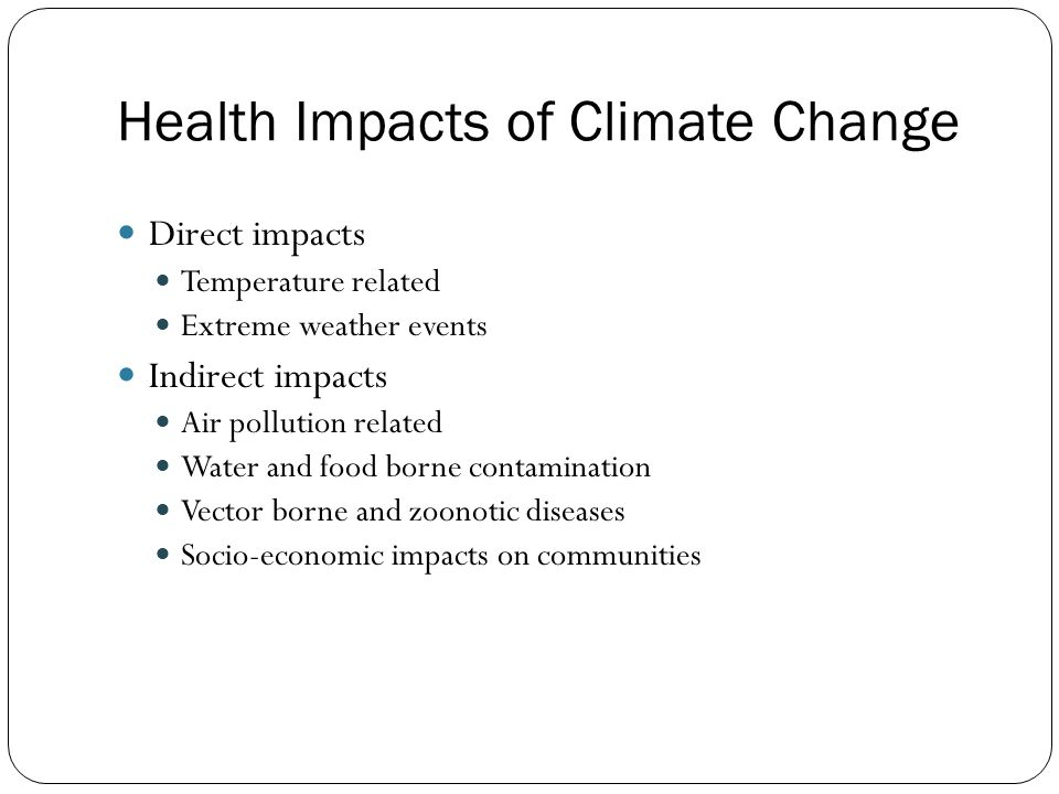 Health Impacts of Climate Change Direct impacts Temperature related Extreme weather events Indirect impacts Air pollution related Water and food borne contamination Vector borne and zoonotic diseases Socio-economic impacts on communities