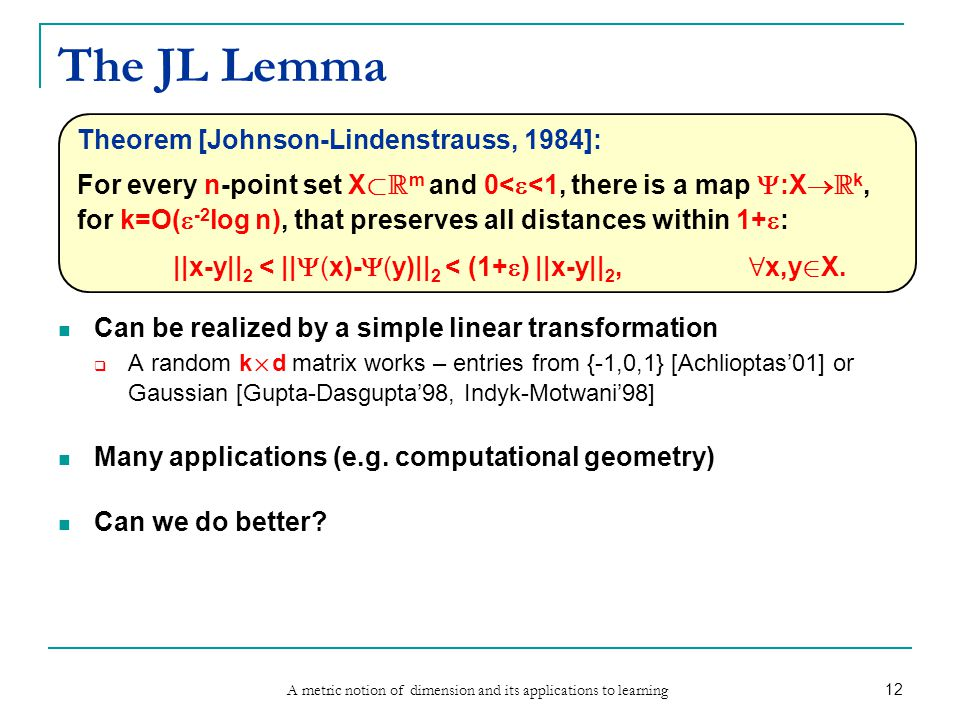 A metric notion of dimension and its applications to learning 12 The JL Lemma Can be realized by a simple linear transformation  A random k £ d matrix works – entries from {-1,0,1} [Achlioptas'01] or Gaussian [Gupta-Dasgupta'98, Indyk-Motwani'98] Many applications (e.g.