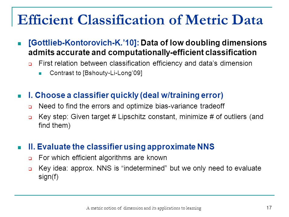 A metric notion of dimension and its applications to learning 17 Efficient Classification of Metric Data [Gottlieb-Kontorovich-K.'10]: Data of low doubling dimensions admits accurate and computationally-efficient classification  First relation between classification efficiency and data's dimension Contrast to [Bshouty-Li-Long'09] I.
