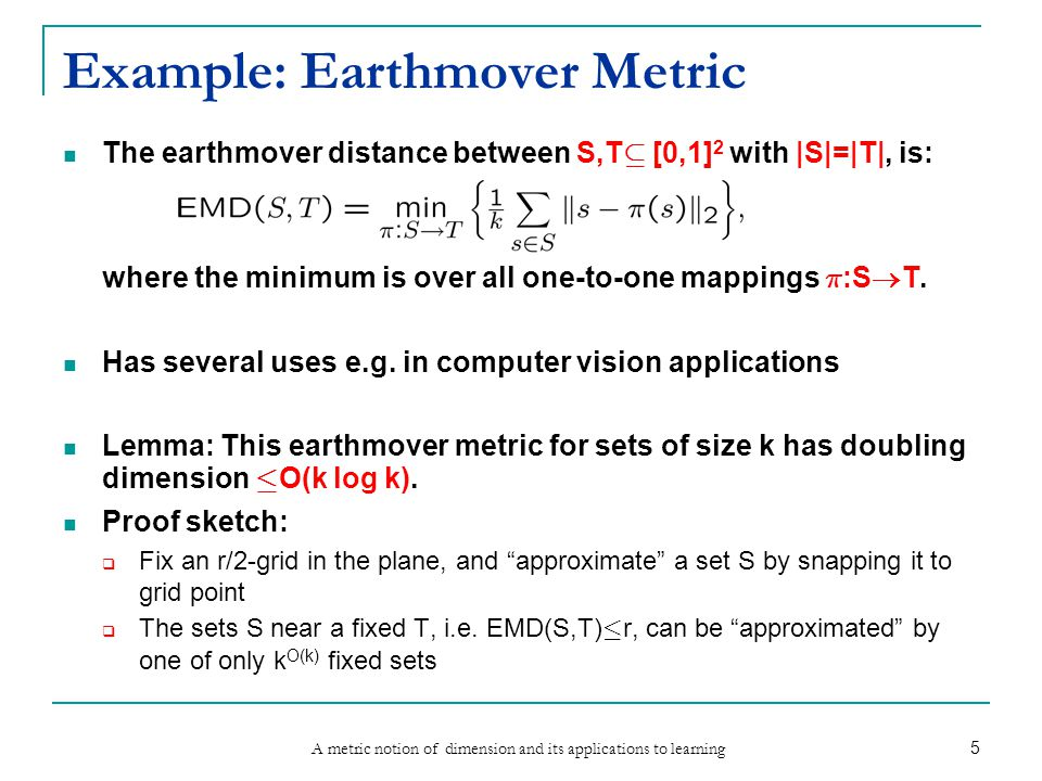 A metric notion of dimension and its applications to learning 5 Example: Earthmover Metric The earthmover distance between S,T µ [0,1] 2 with |S|=|T|, is: where the minimum is over all one-to-one mappings ¼ :S  T.