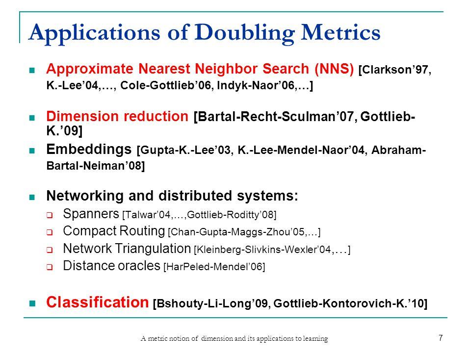 A metric notion of dimension and its applications to learning 7 Applications of Doubling Metrics Approximate Nearest Neighbor Search (NNS) [Clarkson'97, K.-Lee'04,…, Cole-Gottlieb'06, Indyk-Naor'06,…] Dimension reduction [Bartal-Recht-Sculman'07, Gottlieb- K.'09] Embeddings [Gupta-K.-Lee'03, K.-Lee-Mendel-Naor'04, Abraham- Bartal-Neiman'08] Networking and distributed systems:  Spanners [Talwar'04,…,Gottlieb-Roditty'08]  Compact Routing [Chan-Gupta-Maggs-Zhou'05,…]  Network Triangulation [Kleinberg-Slivkins-Wexler'04,… ]  Distance oracles [HarPeled-Mendel'06] Classification [Bshouty-Li-Long'09, Gottlieb-Kontorovich-K.'10]