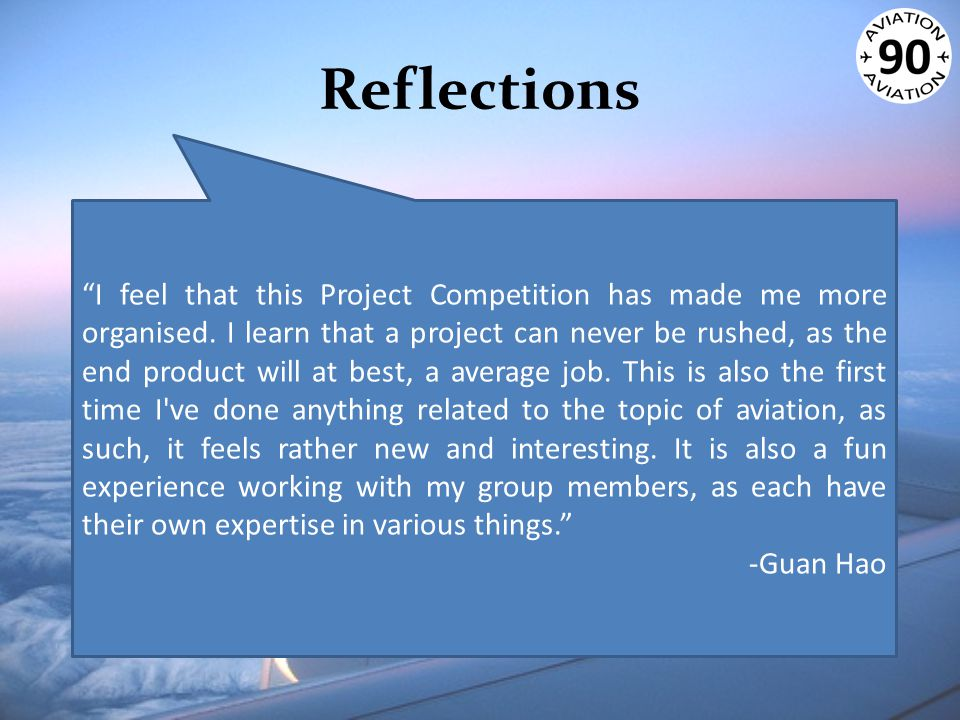 """Reflections """"I feel that this Project Competition has made me more organised. I learn that a project can never be rushed, as the end product will at b"""