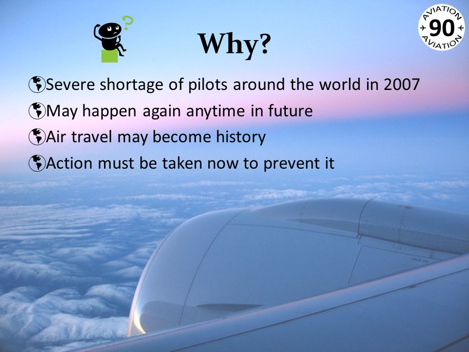 Why?  Severe shortage of pilots around the world in 2007  May happen again anytime in future  Air travel may become history  Action must be taken