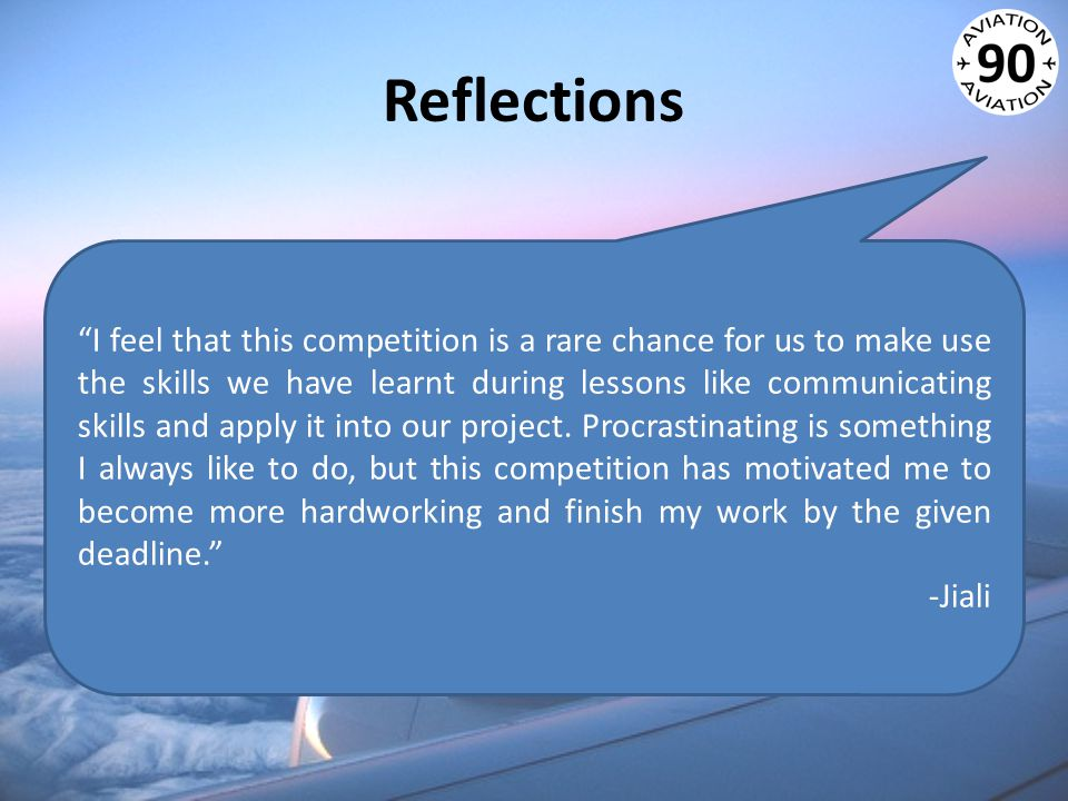 Reflections I feel that this competition is a rare chance for us to make use the skills we have learnt during lessons like communicating skills and apply it into our project.