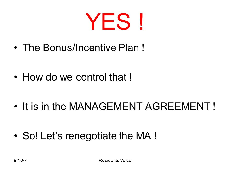 9/10/7Residents Voice YES ! The Bonus/Incentive Plan ! How do we control that ! It is in the MANAGEMENT AGREEMENT ! So! Let's renegotiate the MA !