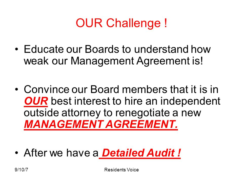 9/10/7Residents Voice OUR Challenge ! Educate our Boards to understand how weak our Management Agreement is! Convince our Board members that it is in