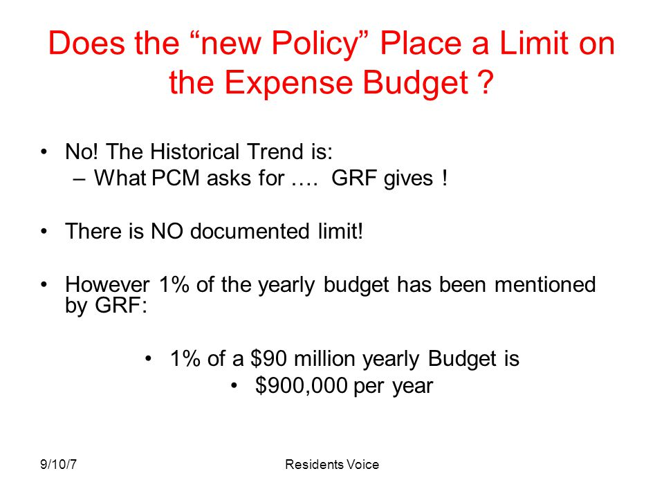 "9/10/7Residents Voice Does the ""new Policy"" Place a Limit on the Expense Budget ? No! The Historical Trend is: –What PCM asks for …. GRF gives ! There"