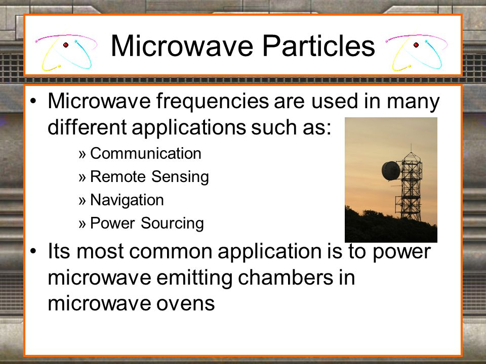 Microwave Particles Microwave frequencies are used in many different applications such as: »Communication »Remote Sensing »Navigation »Power Sourcing Its most common application is to power microwave emitting chambers in microwave ovens