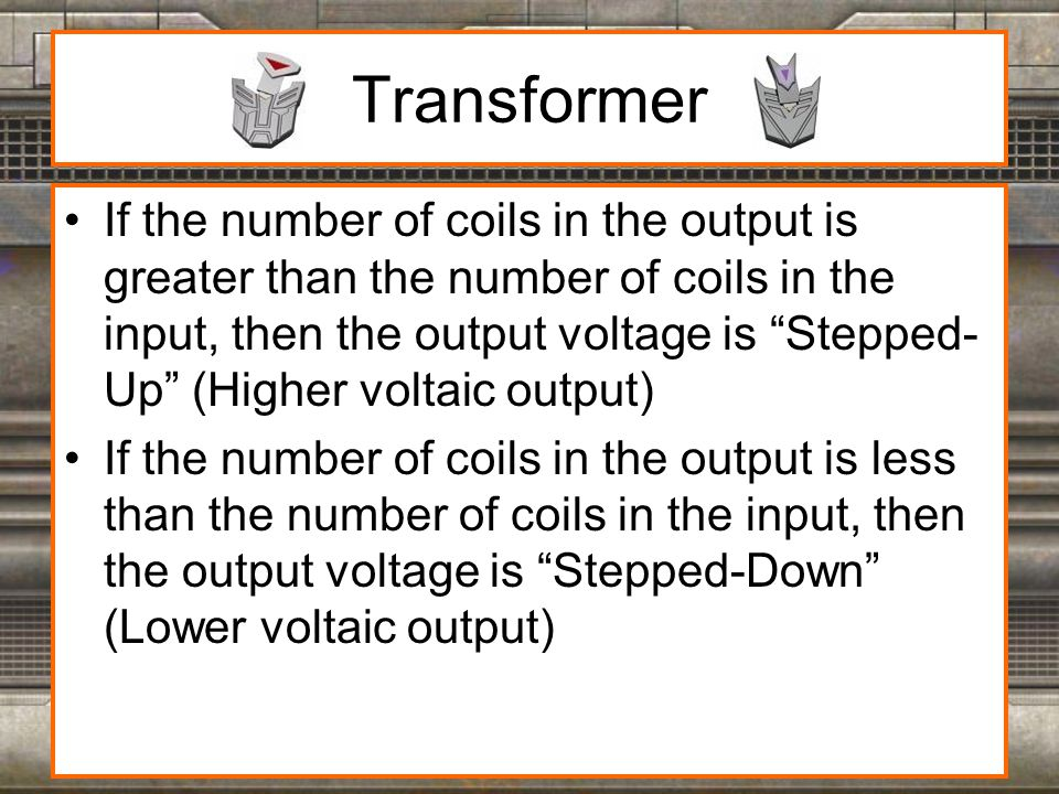 Transformer If the number of coils in the output is greater than the number of coils in the input, then the output voltage is Stepped- Up (Higher voltaic output) If the number of coils in the output is less than the number of coils in the input, then the output voltage is Stepped-Down (Lower voltaic output)