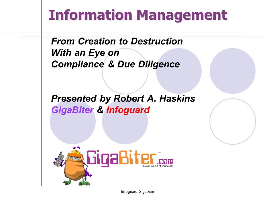 Infoguard-Gigabiter From Creation to Destruction With an Eye on Compliance & Due Diligence Presented by Robert A. Haskins GigaBiter & Infoguard Inform