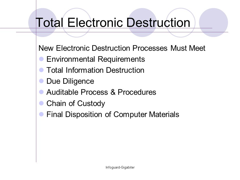 Infoguard-Gigabiter Total Electronic Destruction New Electronic Destruction Processes Must Meet Environmental Requirements Total Information Destruction Due Diligence Auditable Process & Procedures Chain of Custody Final Disposition of Computer Materials