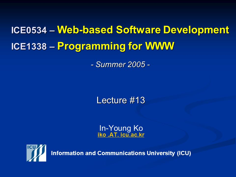 ICE0534 – Web-based Software Development ICE1338 – Programming for WWW Lecture #13 Lecture #13 In-Young Ko iko.AT.