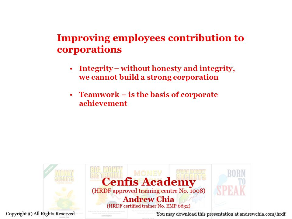Improving employees contribution to corporations Integrity – without honesty and integrity, we cannot build a strong corporation Teamwork – is the bas