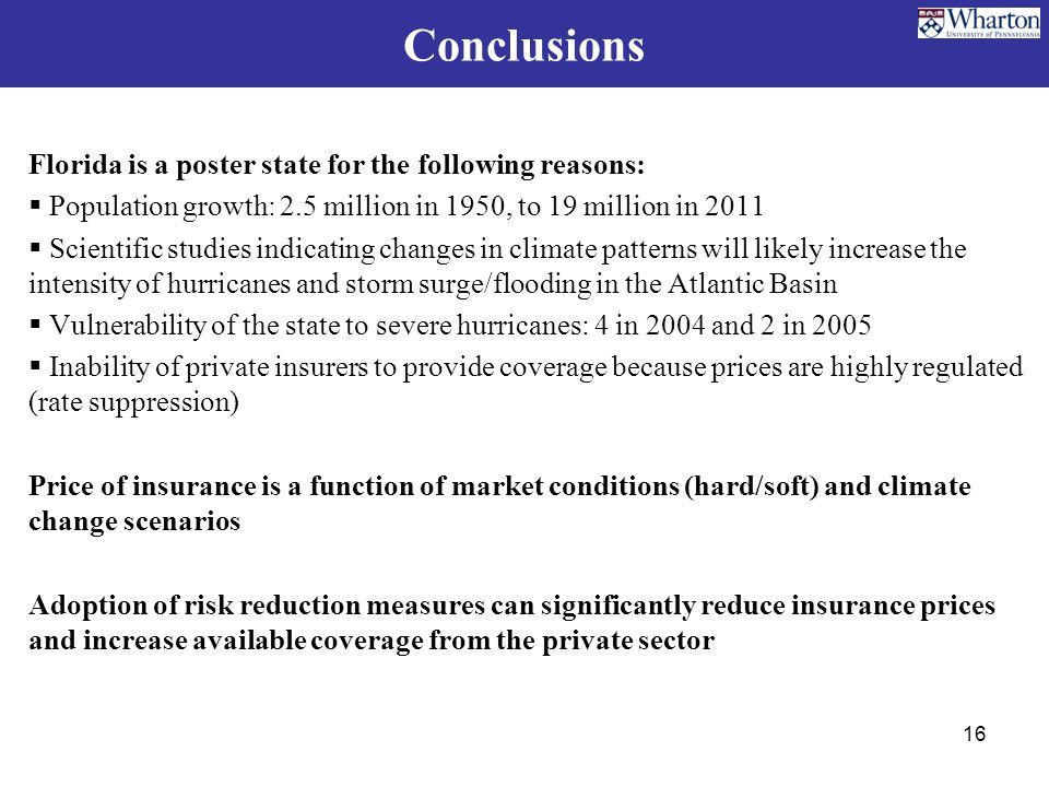 Conclusions Florida is a poster state for the following reasons:  Population growth: 2.5 million in 1950, to 19 million in 2011  Scientific studies indicating changes in climate patterns will likely increase the intensity of hurricanes and storm surge/flooding in the Atlantic Basin  Vulnerability of the state to severe hurricanes: 4 in 2004 and 2 in 2005  Inability of private insurers to provide coverage because prices are highly regulated (rate suppression) Price of insurance is a function of market conditions (hard/soft) and climate change scenarios Adoption of risk reduction measures can significantly reduce insurance prices and increase available coverage from the private sector 16