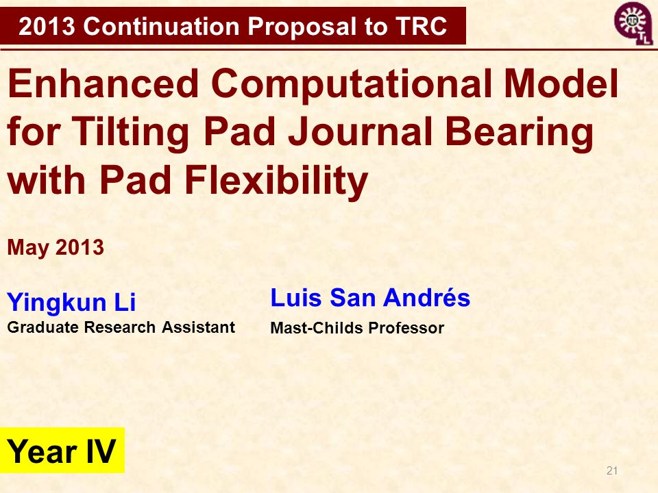 21 Enhanced Computational Model for Tilting Pad Journal Bearing with Pad Flexibility 2013 Continuation Proposal to TRC Year IV May 2013 Yingkun Li Gra