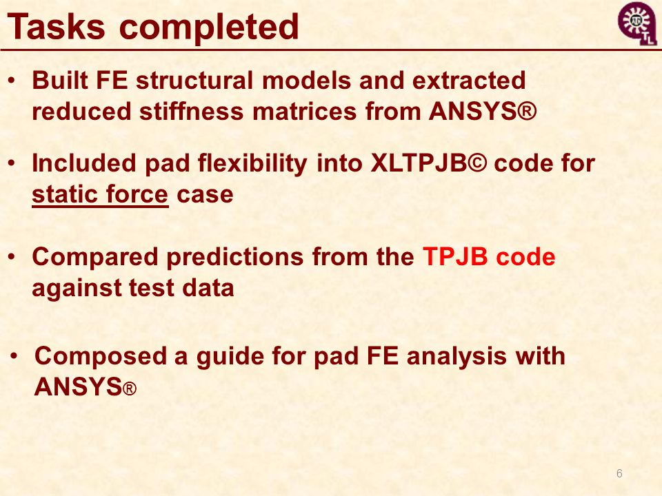 6 Tasks completed Built FE structural models and extracted reduced stiffness matrices from ANSYS® Included pad flexibility into XLTPJB© code for stati