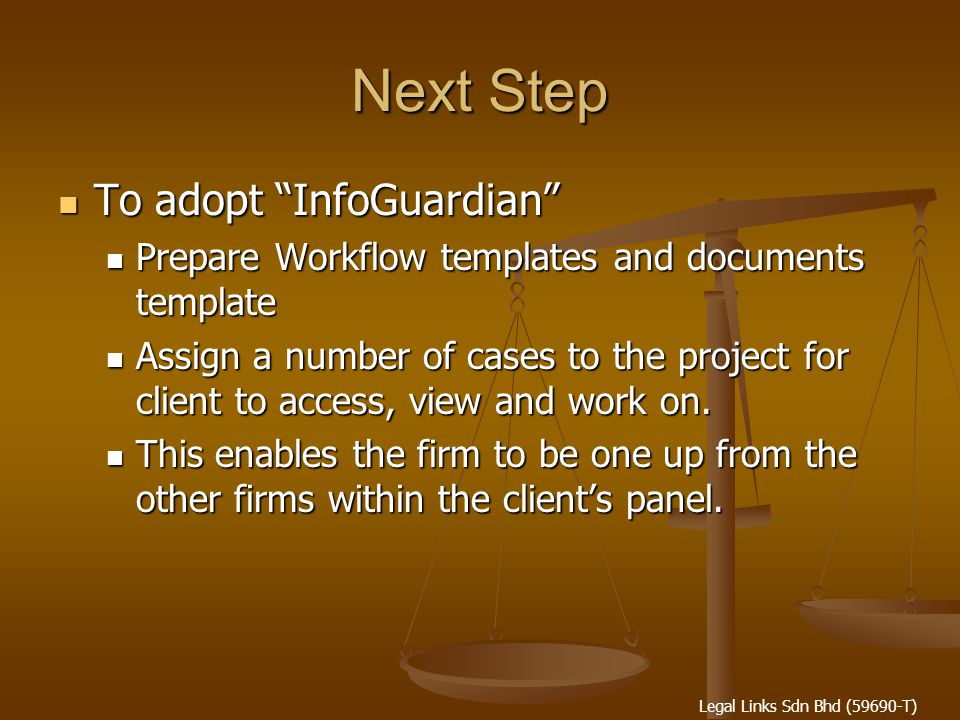 Legal Links Sdn Bhd (59690-T) Next Step To adopt InfoGuardian To adopt InfoGuardian Prepare Workflow templates and documents template Prepare Workflow templates and documents template Assign a number of cases to the project for client to access, view and work on.