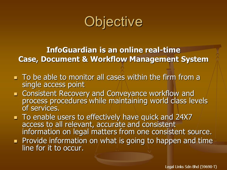 Legal Links Sdn Bhd (59690-T) Objective InfoGuardian is an online real-time Case, Document & Workflow Management System To be able to monitor all cases within the firm from a single access point To be able to monitor all cases within the firm from a single access point Consistent Recovery and Conveyance workflow and process procedures while maintaining world class levels of services.