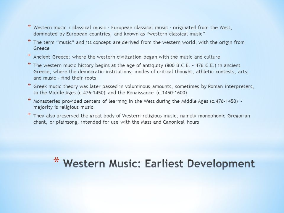 * Western music / classical music - European classical music - originated from the West, dominated by European countries, and known as western classical music * The term music and its concept are derived from the western world, with the origin from Greece * Ancient Greece: where the western civilization began with the music and culture * The western music history begins at the age of antiquity (800 B.C.E.
