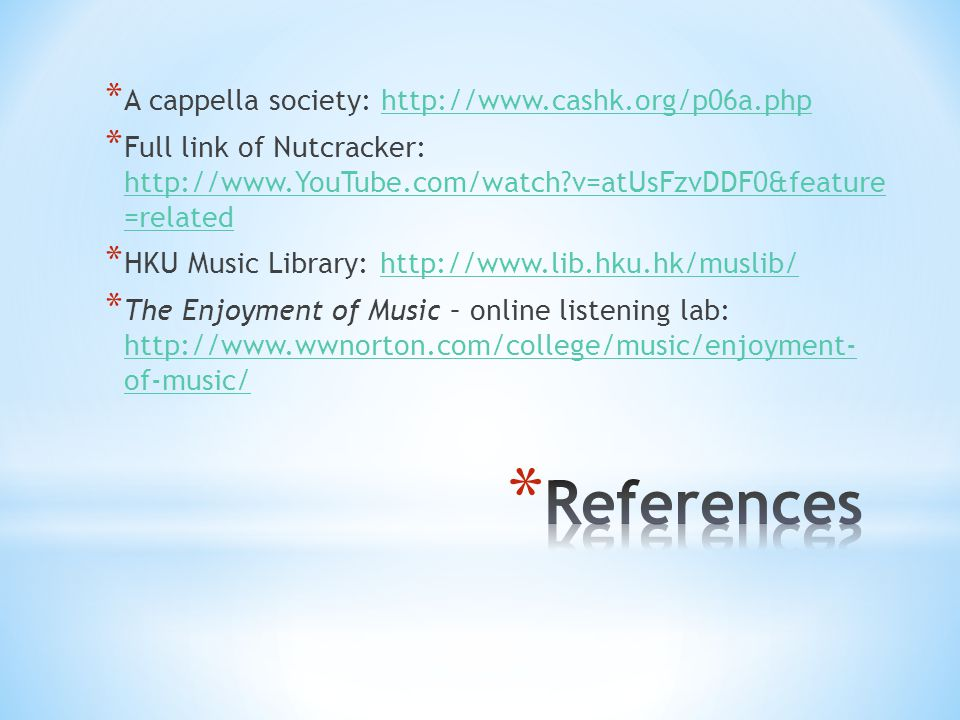 * A cappella society: http://www.cashk.org/p06a.phphttp://www.cashk.org/p06a.php * Full link of Nutcracker: http://www.YouTube.com/watch?v=atUsFzvDDF0&feature =related http://www.YouTube.com/watch?v=atUsFzvDDF0&feature =related * HKU Music Library: http://www.lib.hku.hk/muslib/http://www.lib.hku.hk/muslib/ * The Enjoyment of Music – online listening lab: http://www.wwnorton.com/college/music/enjoyment- of-music/ http://www.wwnorton.com/college/music/enjoyment- of-music/