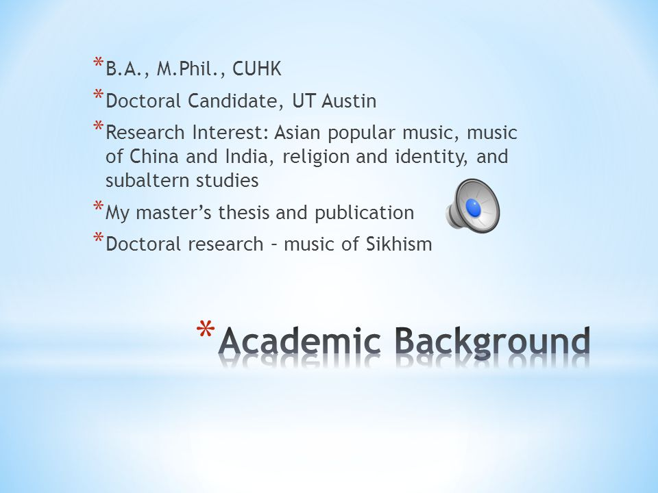 * B.A., M.Phil., CUHK * Doctoral Candidate, UT Austin * Research Interest: Asian popular music, music of China and India, religion and identity, and subaltern studies * My master's thesis and publication * Doctoral research – music of Sikhism