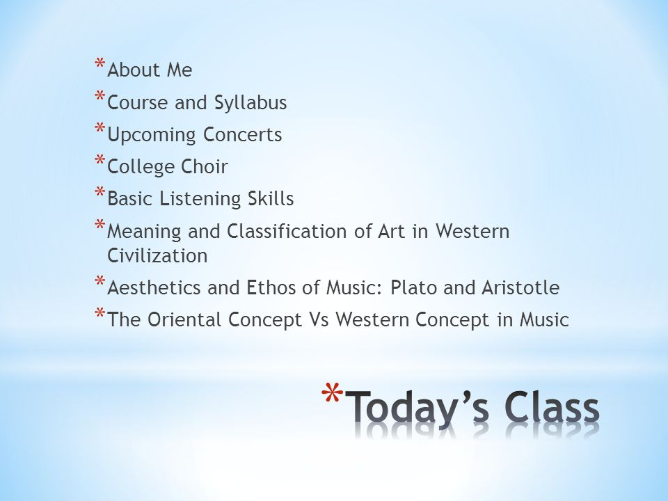 * About Me * Course and Syllabus * Upcoming Concerts * College Choir * Basic Listening Skills * Meaning and Classification of Art in Western Civilization * Aesthetics and Ethos of Music: Plato and Aristotle * The Oriental Concept Vs Western Concept in Music