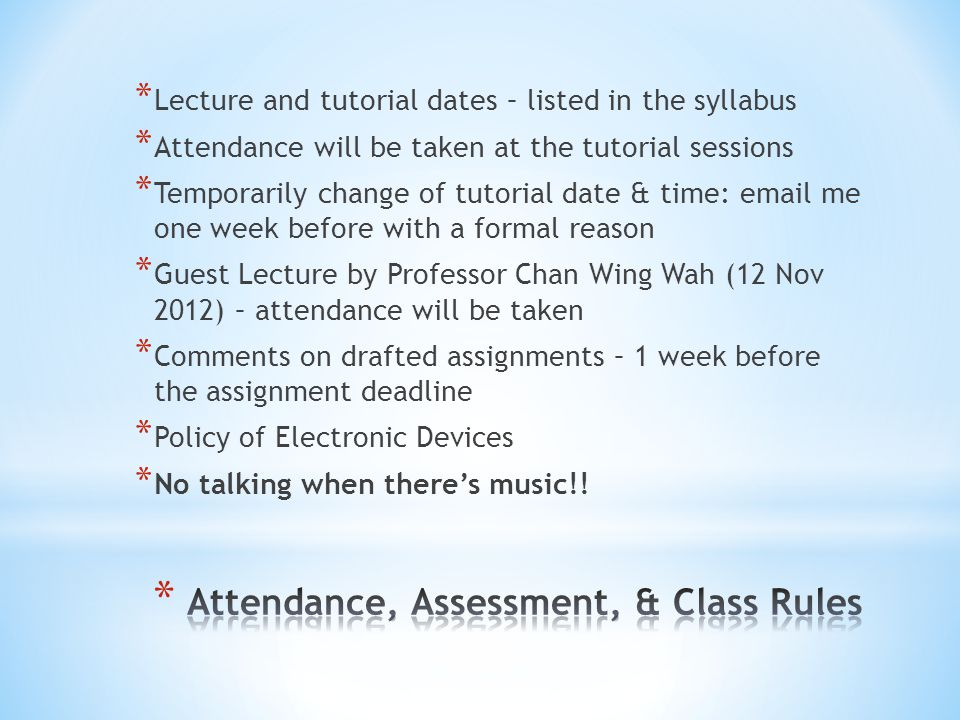 * Lecture and tutorial dates – listed in the syllabus * Attendance will be taken at the tutorial sessions * Temporarily change of tutorial date & time: email me one week before with a formal reason * Guest Lecture by Professor Chan Wing Wah (12 Nov 2012) – attendance will be taken * Comments on drafted assignments – 1 week before the assignment deadline * Policy of Electronic Devices * No talking when there's music!!