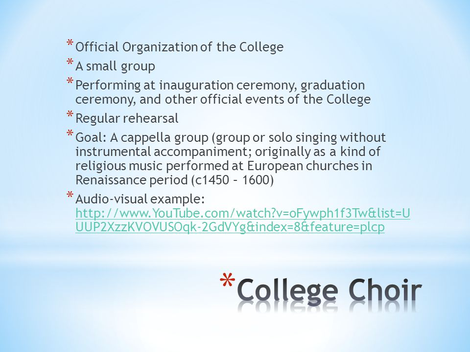 * Official Organization of the College * A small group * Performing at inauguration ceremony, graduation ceremony, and other official events of the College * Regular rehearsal * Goal: A cappella group (group or solo singing without instrumental accompaniment; originally as a kind of religious music performed at European churches in Renaissance period (c1450 – 1600) * Audio-visual example: http://www.YouTube.com/watch?v=oFywph1f3Tw&list=U UUP2XzzKVOVUSOqk-2GdVYg&index=8&feature=plcp http://www.YouTube.com/watch?v=oFywph1f3Tw&list=U UUP2XzzKVOVUSOqk-2GdVYg&index=8&feature=plcp