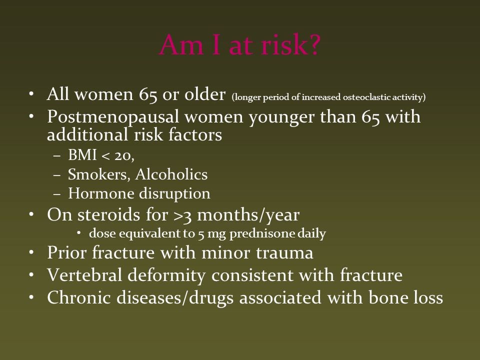 Am I at risk? All women 65 or older (longer period of increased osteoclastic activity) Postmenopausal women younger than 65 with additional risk facto