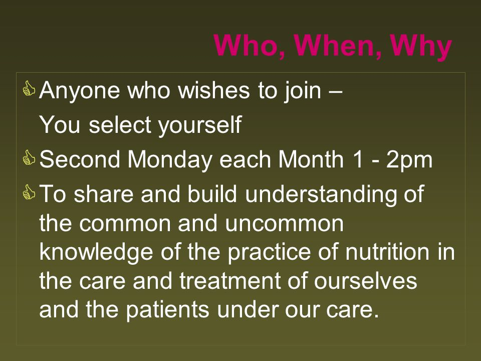 Who, When, Why  Anyone who wishes to join – You select yourself  Second Monday each Month 1 - 2pm  To share and build understanding of the common a