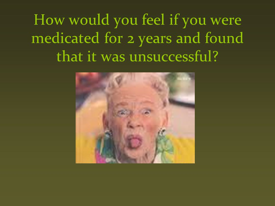 How would you feel if you were medicated for 2 years and found that it was unsuccessful?