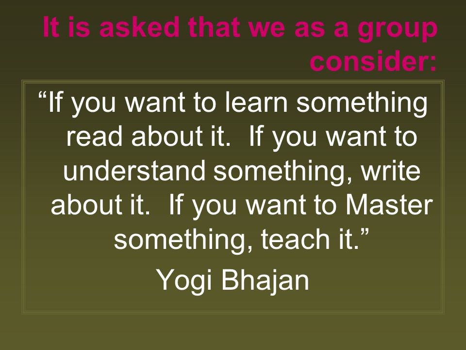 "It is asked that we as a group consider: ""If you want to learn something read about it. If you want to understand something, write about it. If you wa"