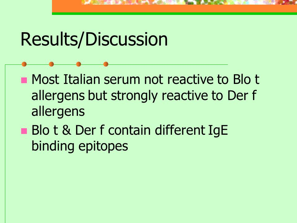 Results/Discussion Most Italian serum not reactive to Blo t allergens but strongly reactive to Der f allergens Blo t & Der f contain different IgE binding epitopes