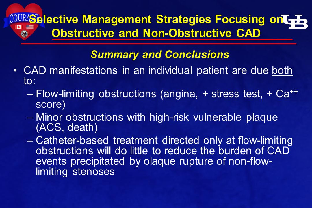 CAD manifestations in an individual patient are due both to: –Flow-limiting obstructions (angina, + stress test, + Ca ++ score) –Minor obstructions with high-risk vulnerable plaque (ACS, death) –Catheter-based treatment directed only at flow-limiting obstructions will do little to reduce the burden of CAD events precipitated by olaque rupture of non-flow- limiting stenoses Selective Management Strategies Focusing on Obstructive and Non-Obstructive CAD Summary and Conclusions