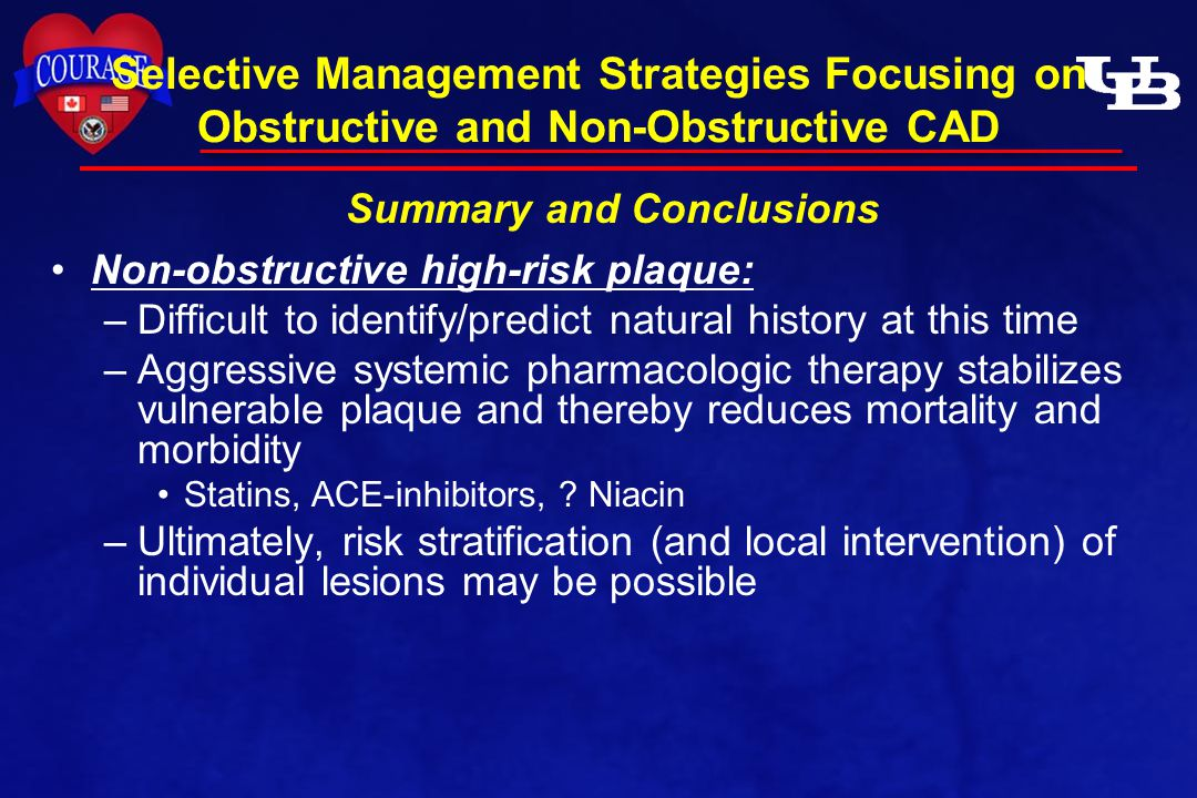 Non-obstructive high-risk plaque: –Difficult to identify/predict natural history at this time –Aggressive systemic pharmacologic therapy stabilizes vulnerable plaque and thereby reduces mortality and morbidity Statins, ACE-inhibitors, .