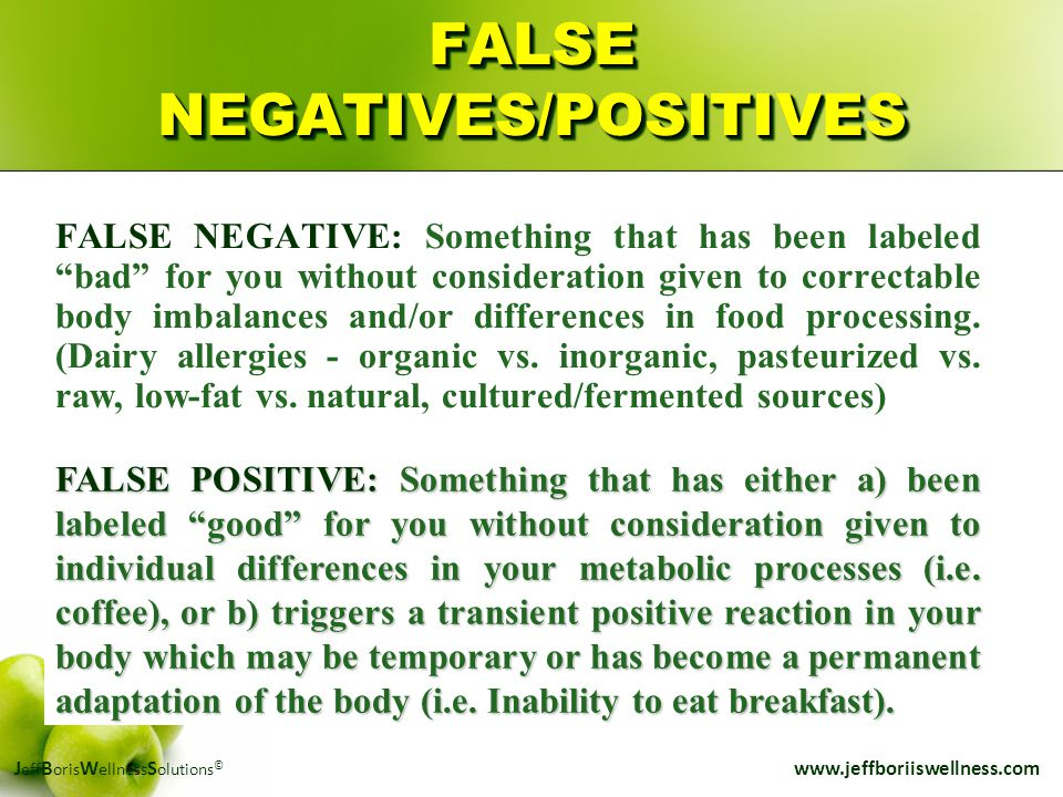 "J eff B oris W ellness S olutions © www.jeffboriiswellness.com FALSE NEGATIVES/POSITIVES FALSE NEGATIVE: Something that has been labeled ""bad"" for you"